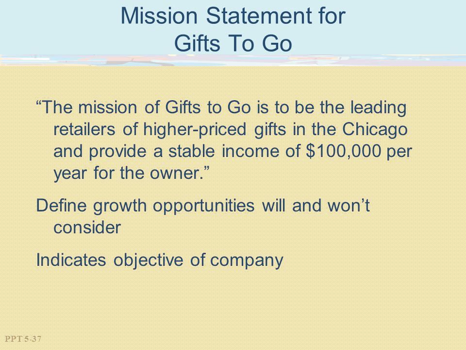 PPT 5-37 Mission Statement for Gifts To Go The mission of Gifts to Go is to be the leading retailers of higher-priced gifts in the Chicago and provide a stable income of $100,000 per year for the owner.