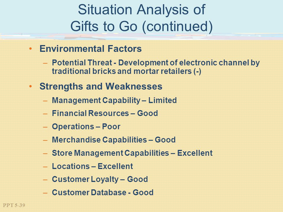 PPT 5-39 Situation Analysis of Gifts to Go (continued) Environmental Factors –Potential Threat - Development of electronic channel by traditional bricks and mortar retailers (-) Strengths and Weaknesses –Management Capability – Limited –Financial Resources – Good –Operations – Poor –Merchandise Capabilities – Good –Store Management Capabilities – Excellent –Locations – Excellent –Customer Loyalty – Good –Customer Database - Good