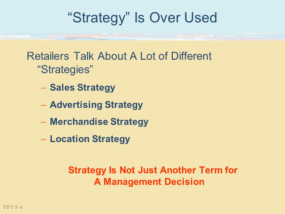 PPT 5-4 Strategy Is Over Used Retailers Talk About A Lot of Different Strategies –Sales Strategy –Advertising Strategy –Merchandise Strategy –Location Strategy Strategy Is Not Just Another Term for A Management Decision