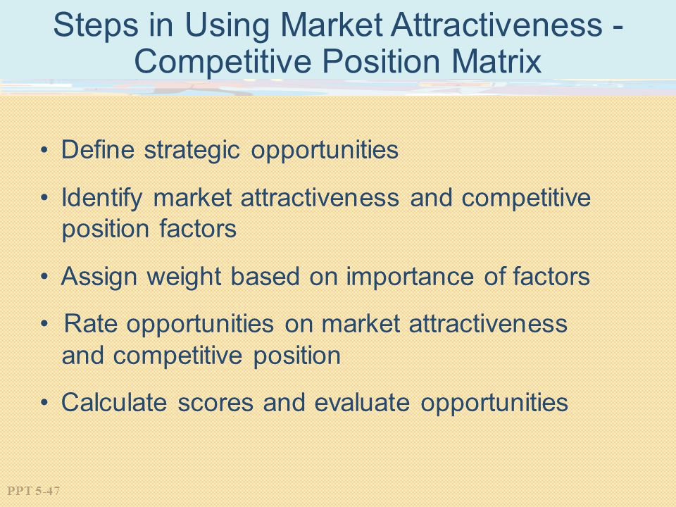 PPT 5-47 Steps in Using Market Attractiveness - Competitive Position Matrix Define strategic opportunities Identify market attractiveness and competitive position factors Assign weight based on importance of factors Rate opportunities on market attractiveness and competitive position Calculate scores and evaluate opportunities
