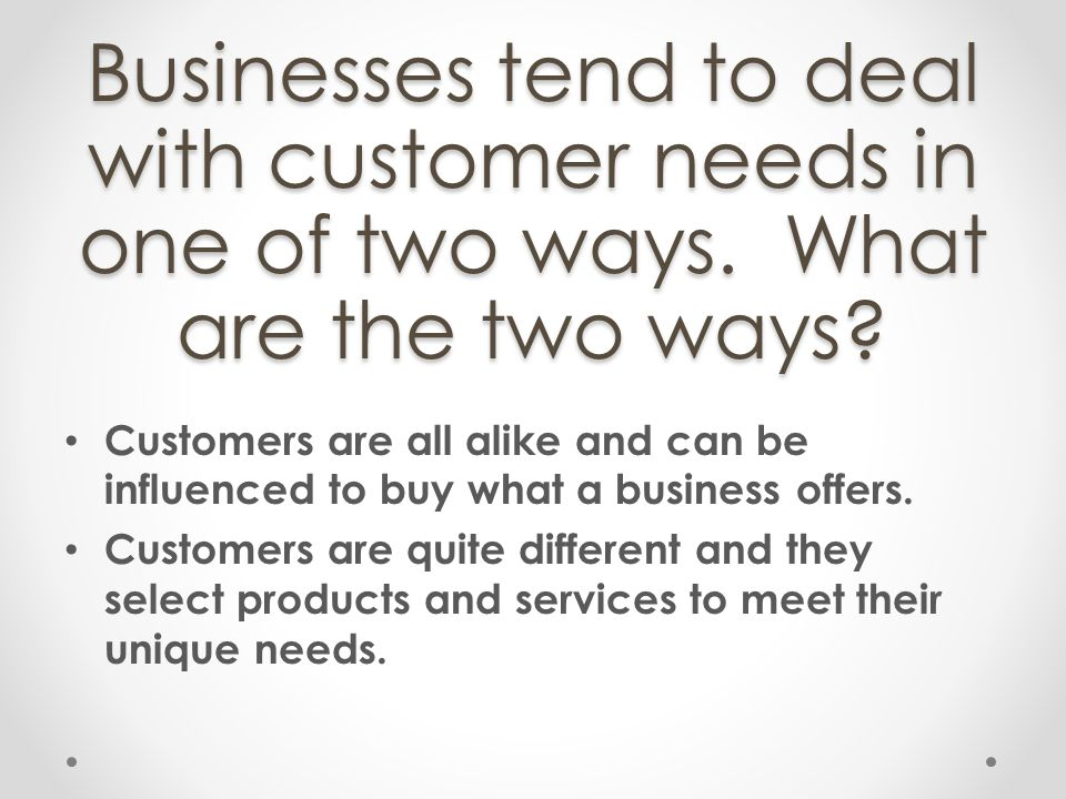 Businesses tend to deal with customer needs in one of two ways. What are the two ways? Customers are all alike and can be influenced to buy what a bus