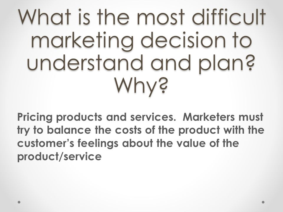 What is the most difficult marketing decision to understand and plan? Why? Pricing products and services. Marketers must try to balance the costs of t