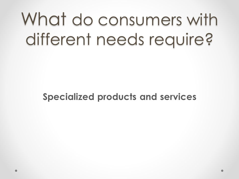 What do consumers with different needs require? Specialized products and services