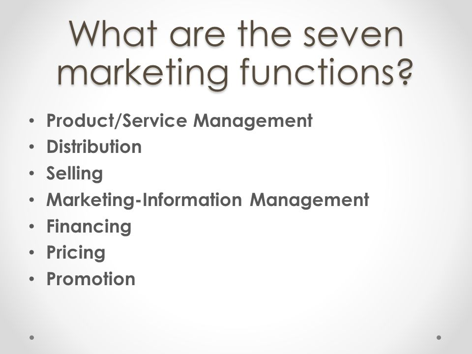 What are the seven marketing functions? Product/Service Management Distribution Selling Marketing-Information Management Financing Pricing Promotion