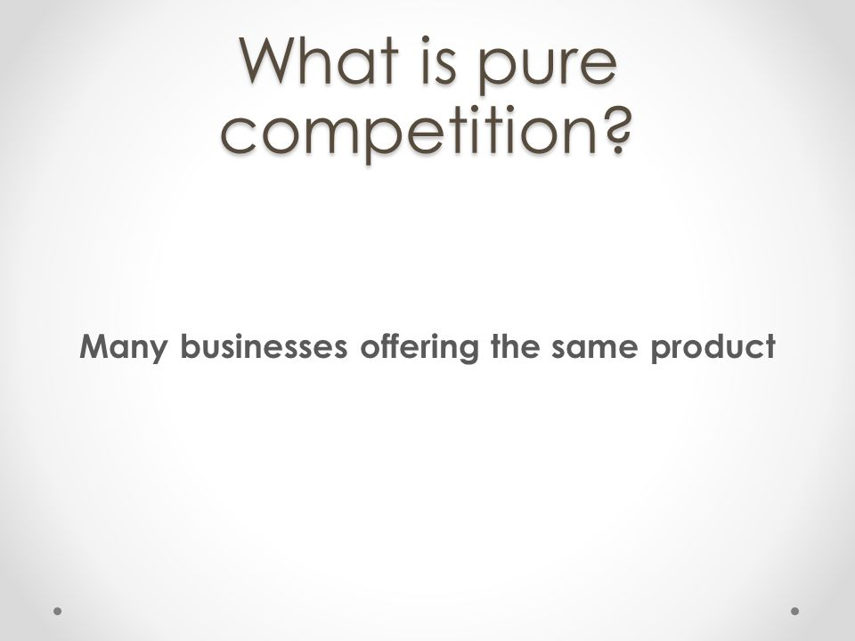 What is pure competition? Many businesses offering the same product