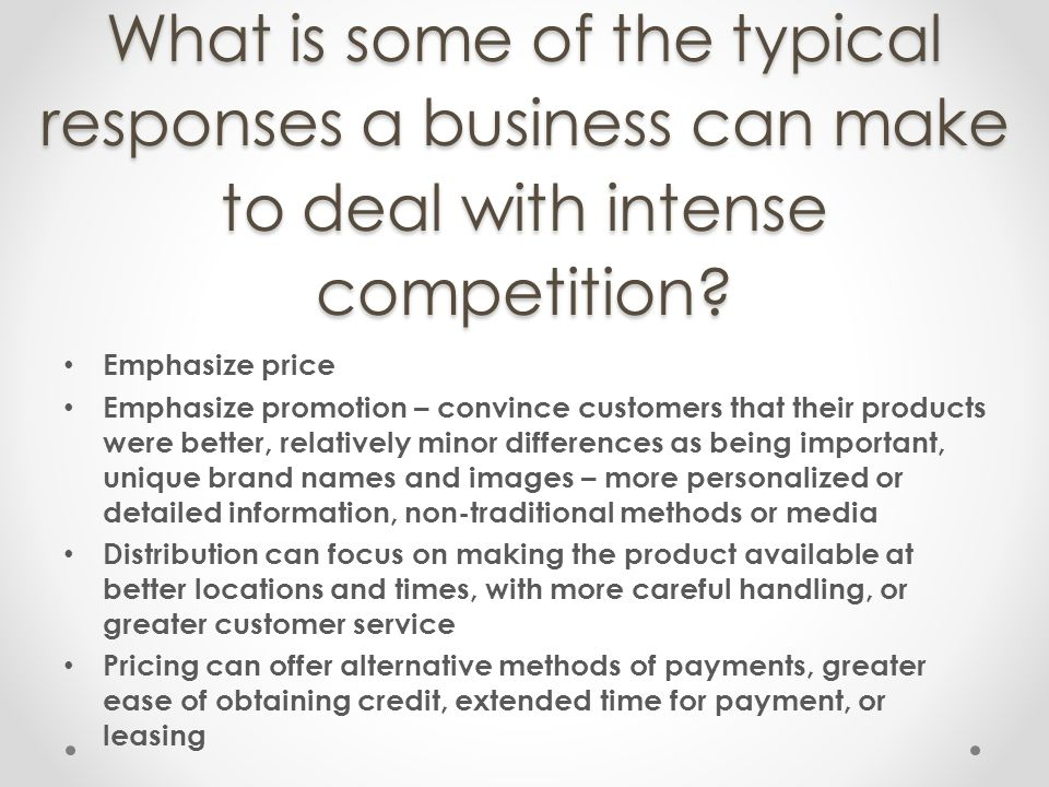 What is some of the typical responses a business can make to deal with intense competition? Emphasize price Emphasize promotion – convince customers t