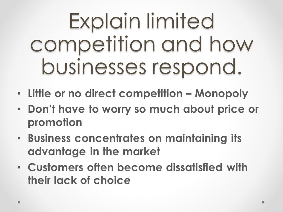 Explain limited competition and how businesses respond. Little or no direct competition – Monopoly Dont have to worry so much about price or promotion