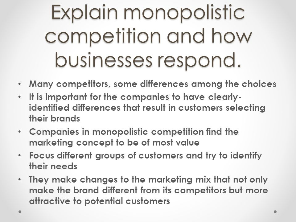 Explain monopolistic competition and how businesses respond. Many competitors, some differences among the choices It is important for the companies to