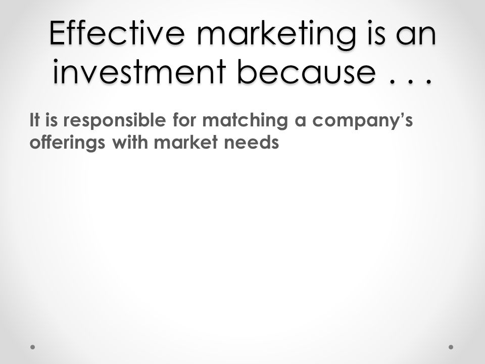 Effective marketing is an investment because... It is responsible for matching a companys offerings with market needs