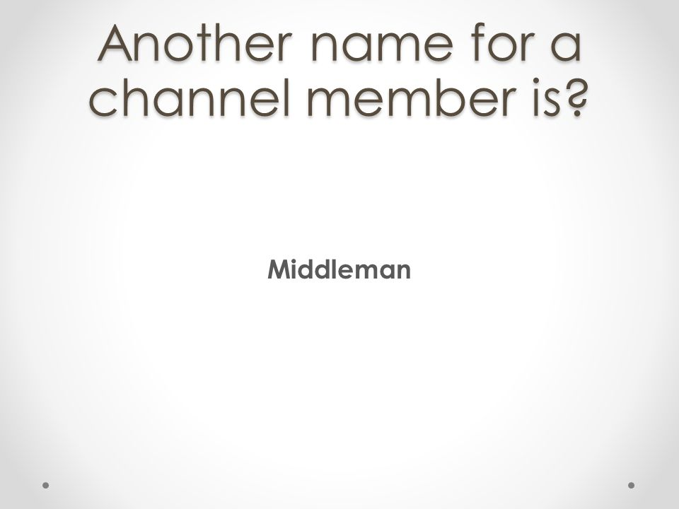 Another name for a channel member is? Middleman