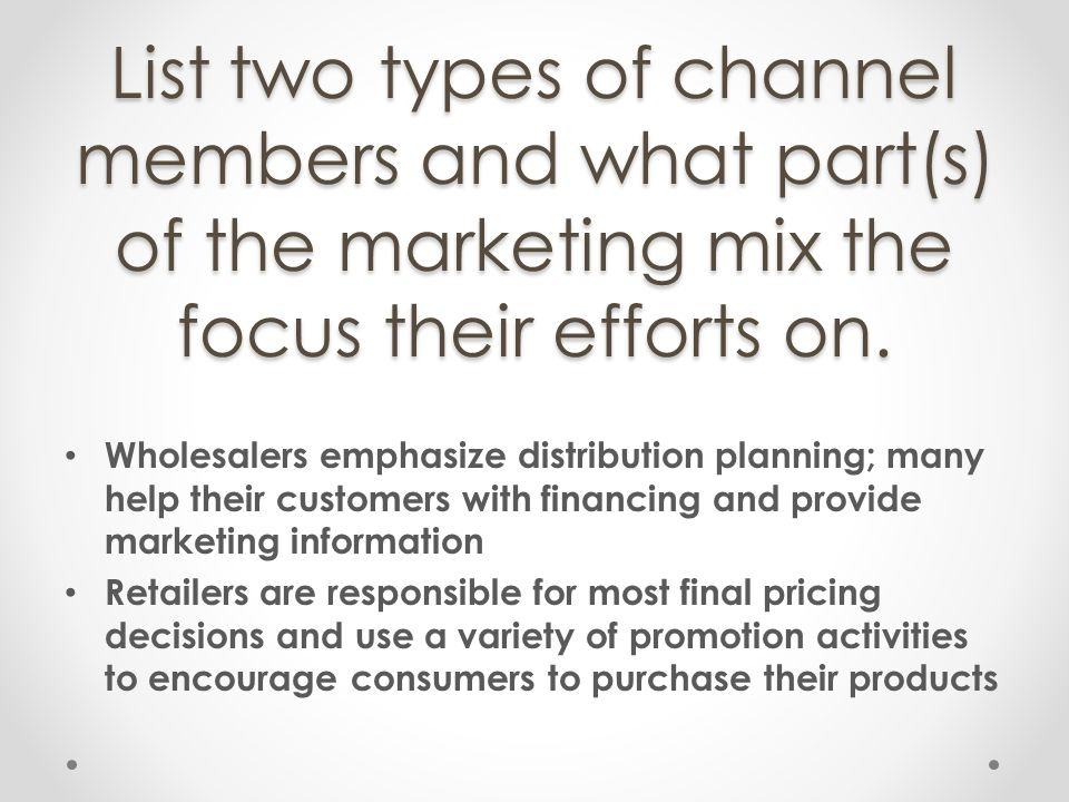 List two types of channel members and what part(s) of the marketing mix the focus their efforts on. Wholesalers emphasize distribution planning; many