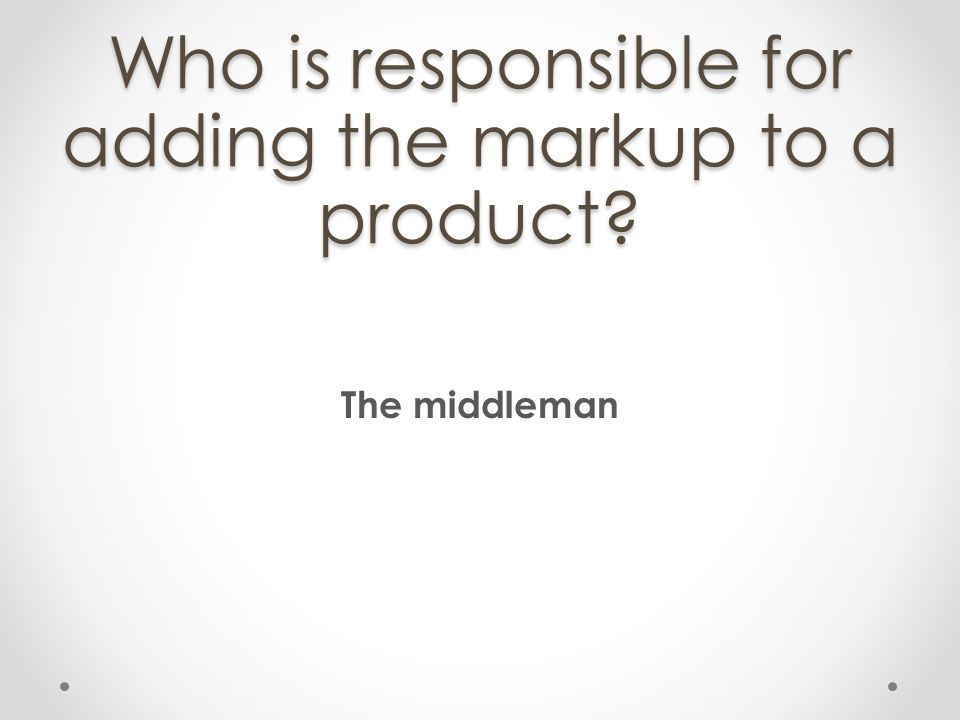 Who is responsible for adding the markup to a product? The middleman