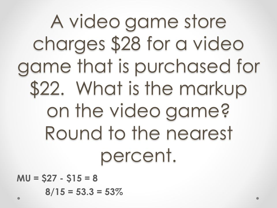 A video game store charges $28 for a video game that is purchased for $22. What is the markup on the video game? Round to the nearest percent. MU = $2