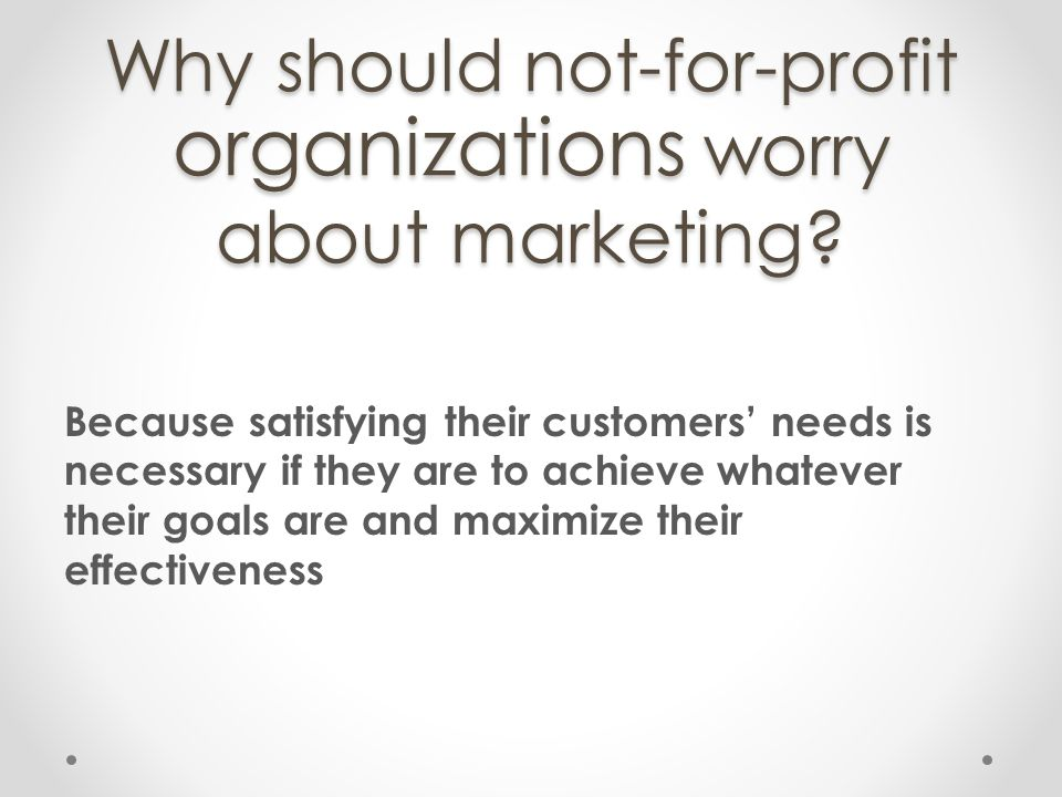 Why should not-for-profit organizations worry about marketing? Because satisfying their customers needs is necessary if they are to achieve whatever t