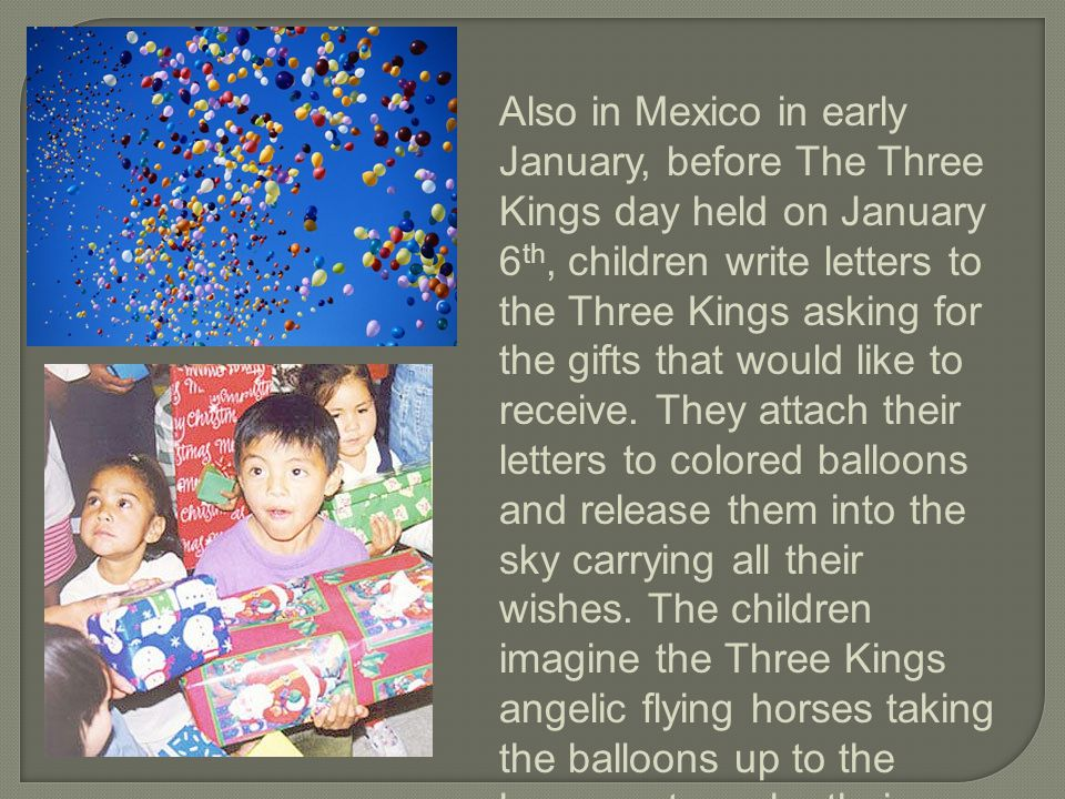 Also in Mexico in early January, before The Three Kings day held on January 6 th, children write letters to the Three Kings asking for the gifts that