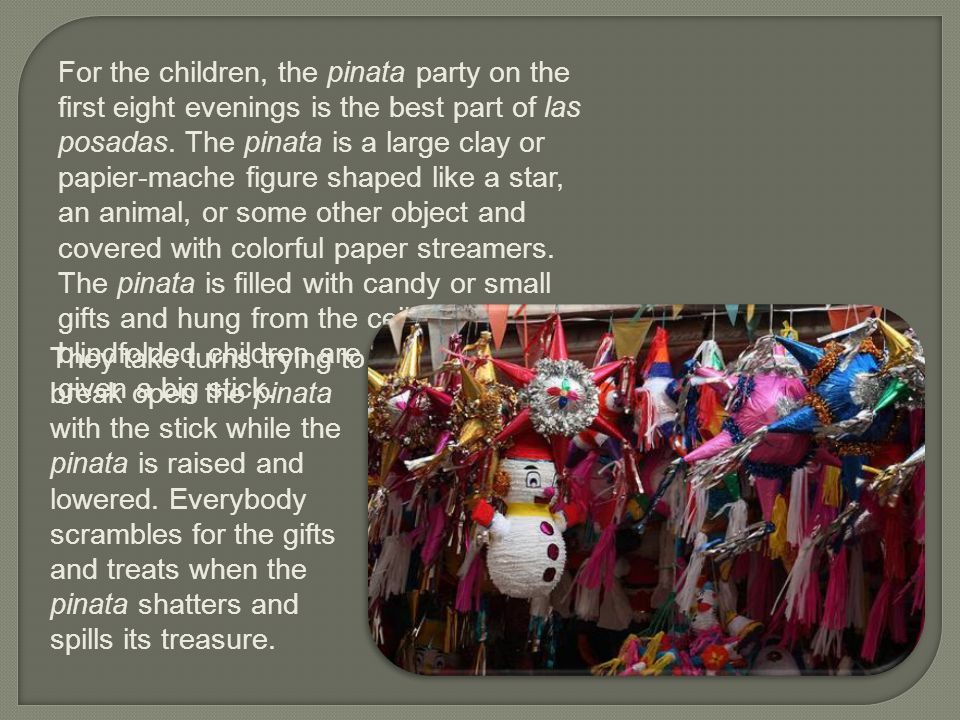 For the children, the pinata party on the first eight evenings is the best part of las posadas. The pinata is a large clay or papier-mache figure shap