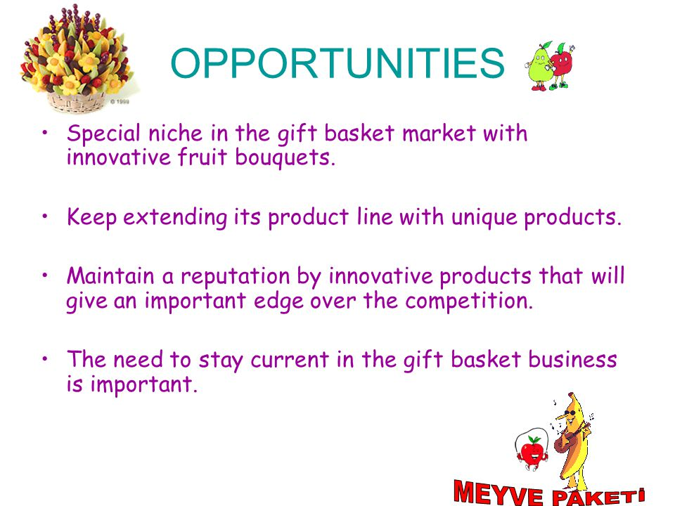 OPPORTUNITIES Special niche in the gift basket market with innovative fruit bouquets. Keep extending its product line with unique products. Maintain a