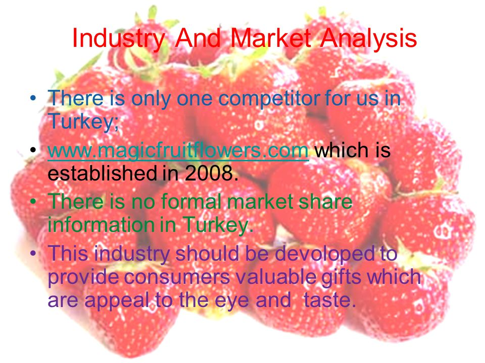 Industry And Market Analysis There is only one competitor for us in Turkey; www.magicfruitflowers.com which is established in 2008.www.magicfruitflowe