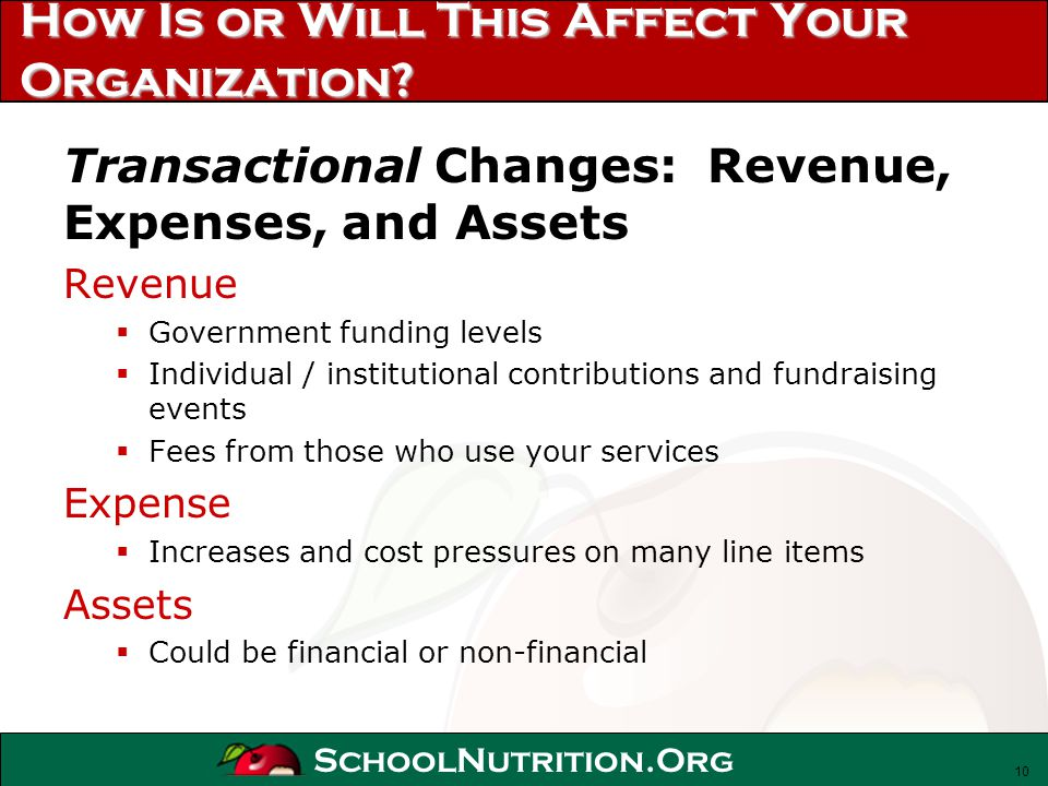 SchoolNutrition.Org How Is or Will This Affect Your Organization? Transactional Changes: Revenue, Expenses, and Assets Revenue Government funding leve