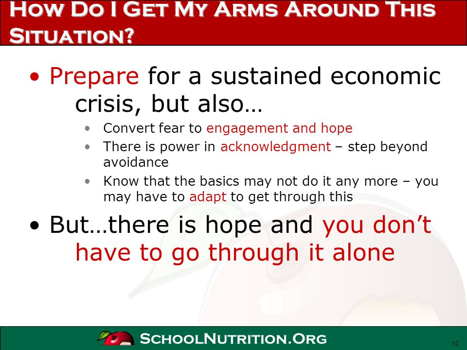 SchoolNutrition.Org How Do I Get My Arms Around This Situation? Prepare for a sustained economic crisis, but also… Convert fear to engagement and hope
