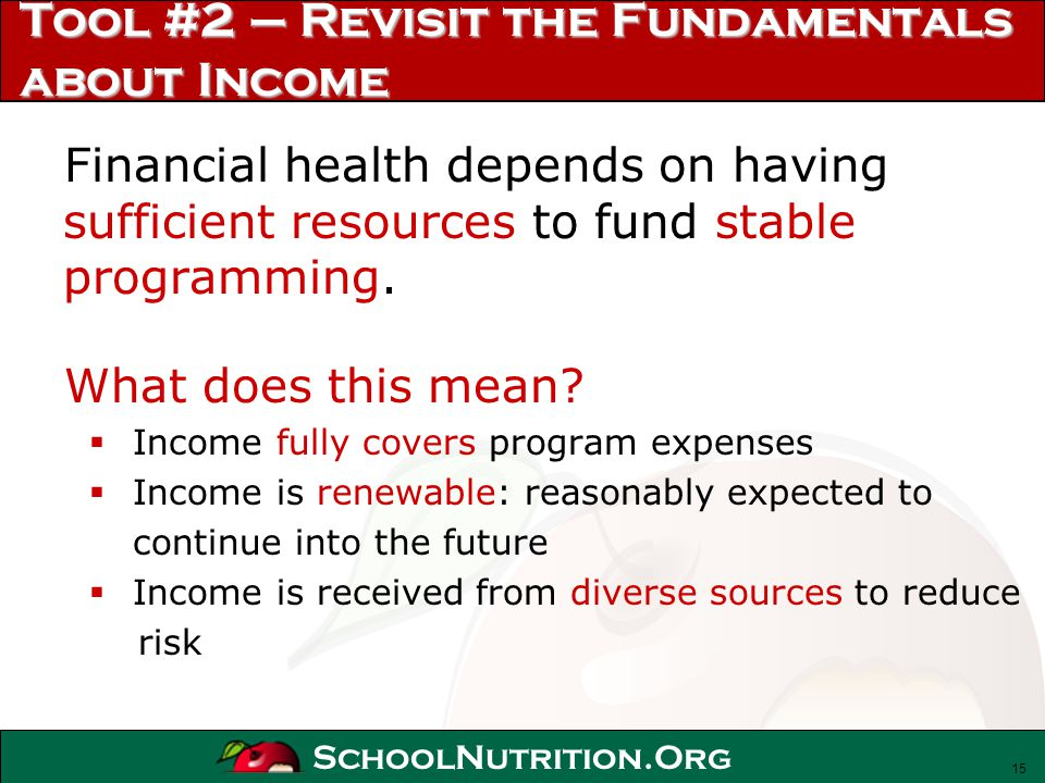 SchoolNutrition.Org Tool #2 – Revisit the Fundamentals about Income Financial health depends on having sufficient resources to fund stable programming