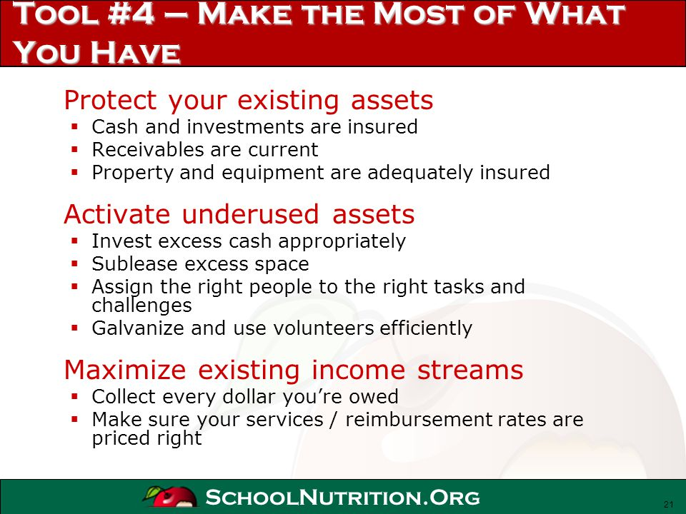 SchoolNutrition.Org Tool #4 – Make the Most of What You Have Protect your existing assets Cash and investments are insured Receivables are current Pro