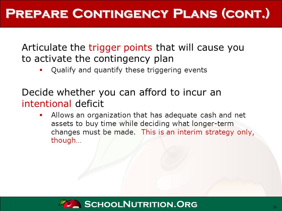 SchoolNutrition.Org Prepare Contingency Plans (cont.) Articulate the trigger points that will cause you to activate the contingency plan Qualify and q