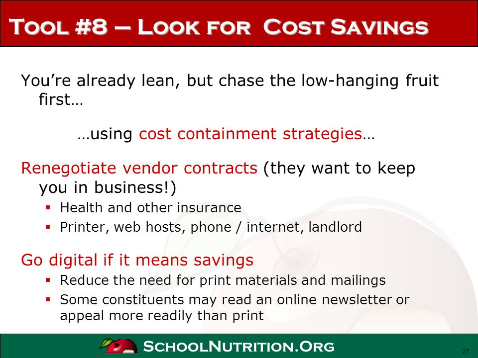 SchoolNutrition.Org Tool #8 – Look for Cost Savings Youre already lean, but chase the low-hanging fruit first… …using cost containment strategies… Ren