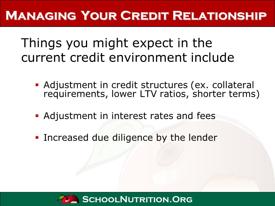 SchoolNutrition.Org Managing Your Credit Relationship Things you might expect in the current credit environment include Adjustment in credit structure