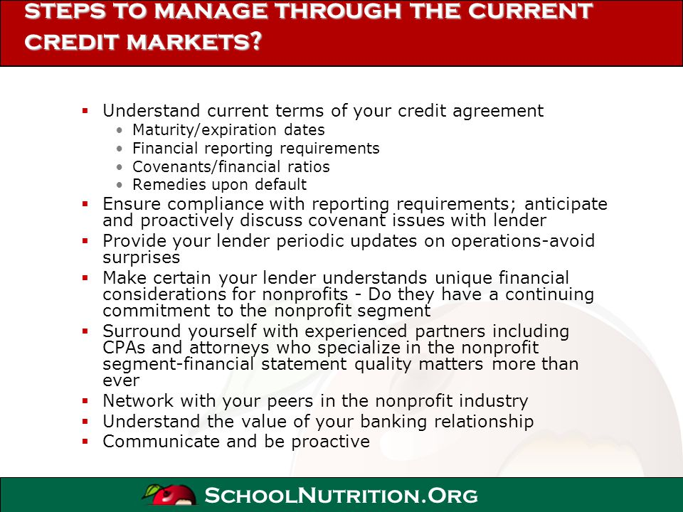 SchoolNutrition.Org steps to manage through the current credit markets? Understand current terms of your credit agreement Maturity/expiration dates Fi