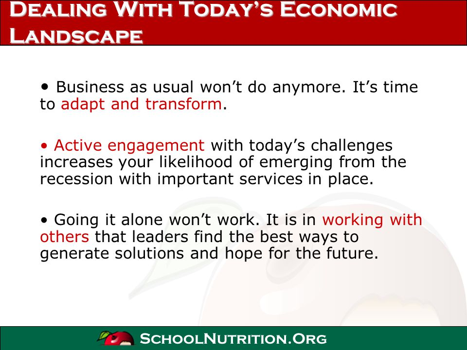 SchoolNutrition.Org Dealing With Todays Economic Landscape Business as usual wont do anymore. Its time to adapt and transform. Active engagement with