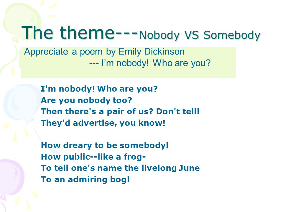 The theme--- Nobody VS Somebody Appreciate a poem by Emily Dickinson I'm nobody! Who are you? Are you nobody too? Then there's a pair of us? Don't tel