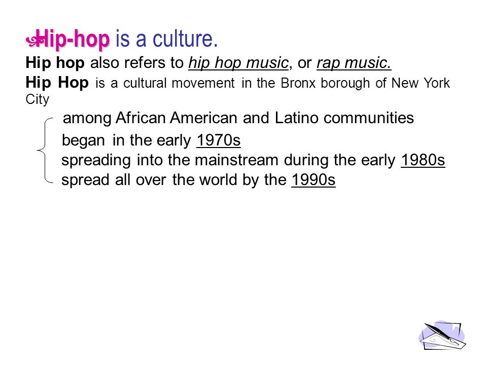 Hip-hop Hip-hop is a culture. Hip hop also refers to hip hop music, or rap music. Hip Hop is a cultural movement in the Bronx borough of New York City
