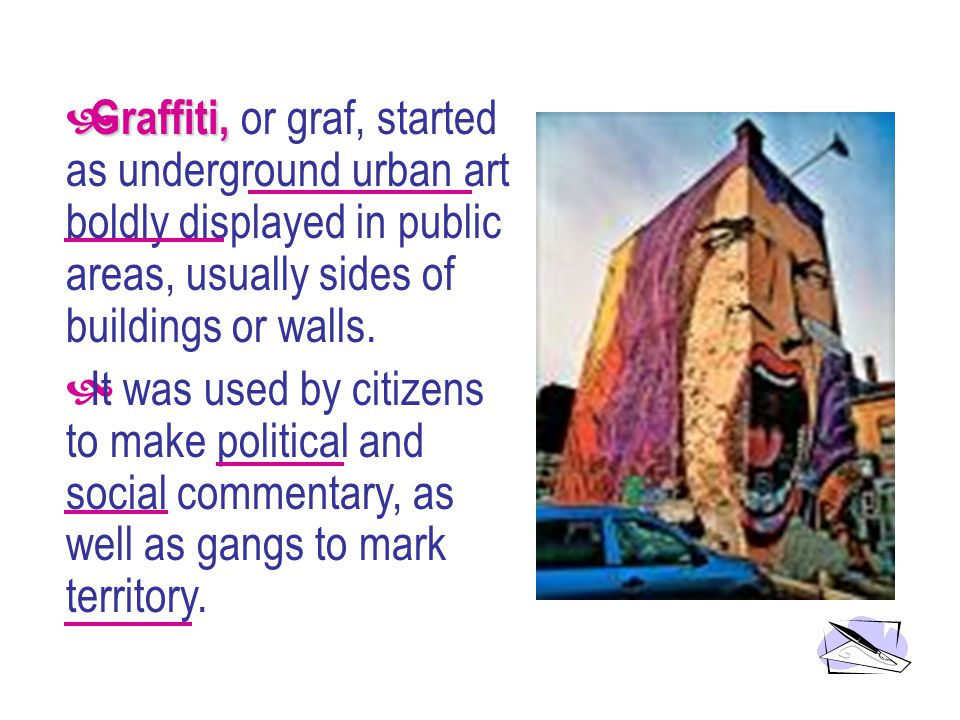 Graffiti, Graffiti, or graf, started as underground urban art boldly displayed in public areas, usually sides of buildings or walls.