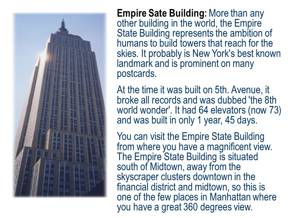 Empire Sate Building: More than any other building in the world, the Empire State Building represents the ambition of humans to build towers that reach for the skies.