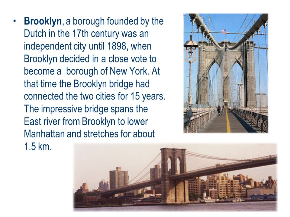 Brooklyn, a borough founded by the Dutch in the 17th century was an independent city until 1898, when Brooklyn decided in a close vote to become a borough of New York.