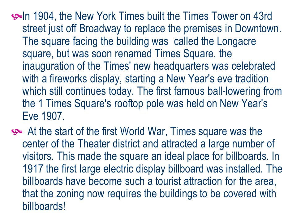 In 1904, the New York Times built the Times Tower on 43rd street just off Broadway to replace the premises in Downtown.