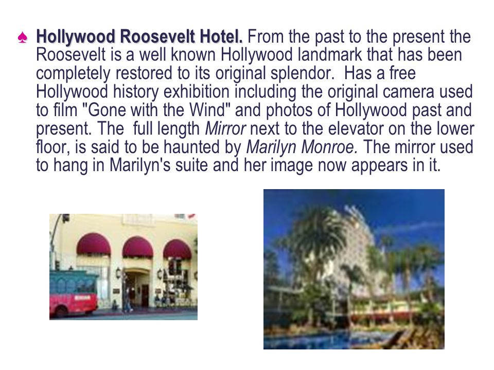 Hollywood Roosevelt Hotel. Hollywood Roosevelt Hotel. From the past to the present the Roosevelt is a well known Hollywood landmark that has been comp