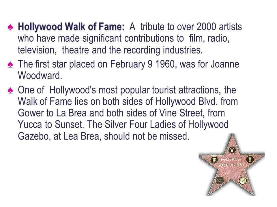 Hollywood Walk of Fame: Hollywood Walk of Fame: A tribute to over 2000 artists who have made significant contributions to film, radio, television, theatre and the recording industries.