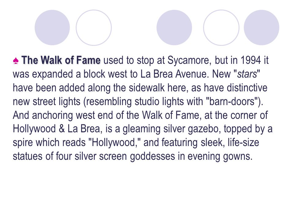 The Walk of Fame The Walk of Fame used to stop at Sycamore, but in 1994 it was expanded a block west to La Brea Avenue.