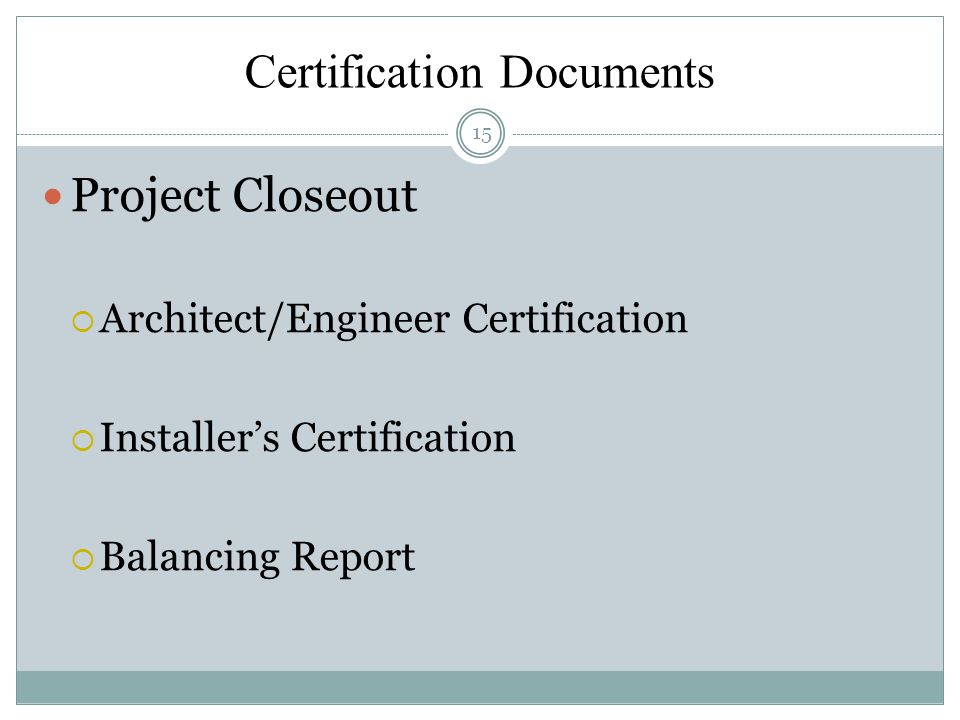 Certification Documents 15 Project Closeout Architect/Engineer Certification Installers Certification Balancing Report