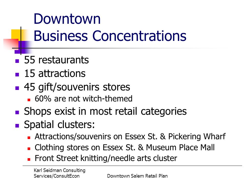 Karl Seidman Consulting Services/ConsultEconDowntown Salem Retail Plan Downtown Business Concentrations 55 restaurants 15 attractions 45 gift/souvenirs stores 60% are not witch-themed Shops exist in most retail categories Spatial clusters: Attractions/souvenirs on Essex St.