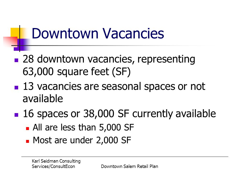 Karl Seidman Consulting Services/ConsultEconDowntown Salem Retail Plan Downtown Vacancies 28 downtown vacancies, representing 63,000 square feet (SF) 13 vacancies are seasonal spaces or not available 16 spaces or 38,000 SF currently available All are less than 5,000 SF Most are under 2,000 SF