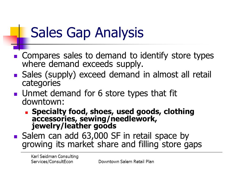 Karl Seidman Consulting Services/ConsultEconDowntown Salem Retail Plan Sales Gap Analysis Compares sales to demand to identify store types where demand exceeds supply.