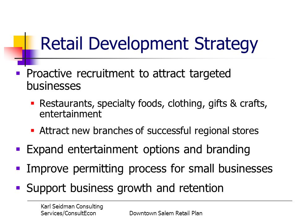 Karl Seidman Consulting Services/ConsultEconDowntown Salem Retail Plan Retail Development Strategy Proactive recruitment to attract targeted businesses Restaurants, specialty foods, clothing, gifts & crafts, entertainment Attract new branches of successful regional stores Expand entertainment options and branding Improve permitting process for small businesses Support business growth and retention