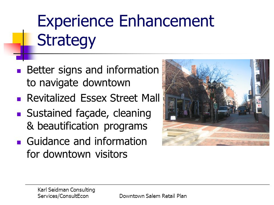 Karl Seidman Consulting Services/ConsultEconDowntown Salem Retail Plan Experience Enhancement Strategy Better signs and information to navigate downtown Revitalized Essex Street Mall Sustained façade, cleaning & beautification programs Guidance and information for downtown visitors