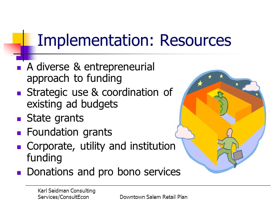 Karl Seidman Consulting Services/ConsultEconDowntown Salem Retail Plan Implementation: Resources A diverse & entrepreneurial approach to funding Strategic use & coordination of existing ad budgets State grants Foundation grants Corporate, utility and institution funding Donations and pro bono services