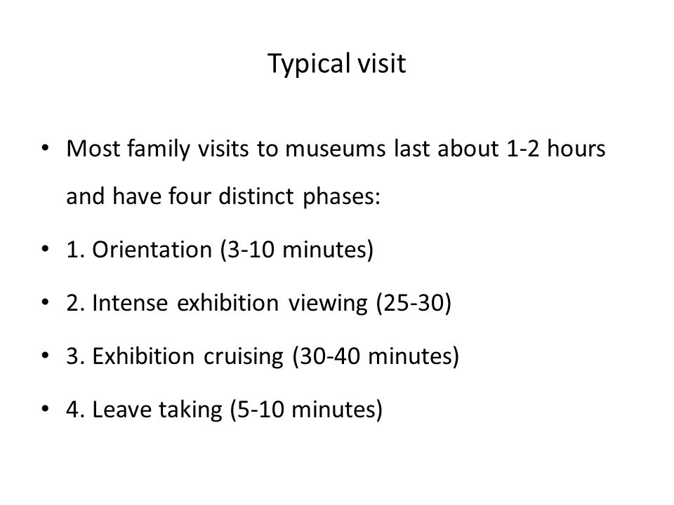 Typical visit Most family visits to museums last about 1-2 hours and have four distinct phases: 1. Orientation (3-10 minutes) 2. Intense exhibition vi