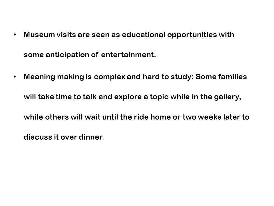 Museum visits are seen as educational opportunities with some anticipation of entertainment. Meaning making is complex and hard to study: Some familie