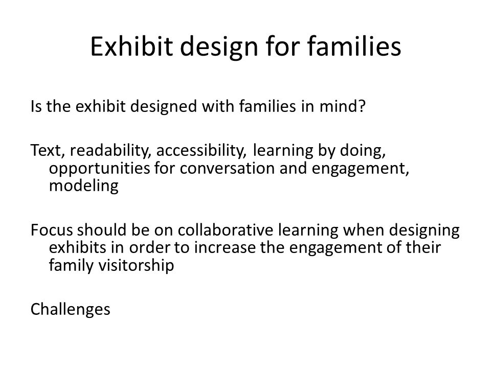 Exhibit design for families Is the exhibit designed with families in mind? Text, readability, accessibility, learning by doing, opportunities for conv